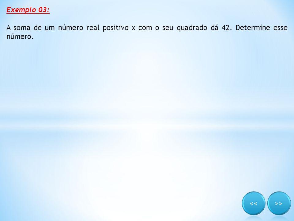 Exemplo 03: A soma de um número real positivo x com o seu quadrado dá 42. Determine esse número.
