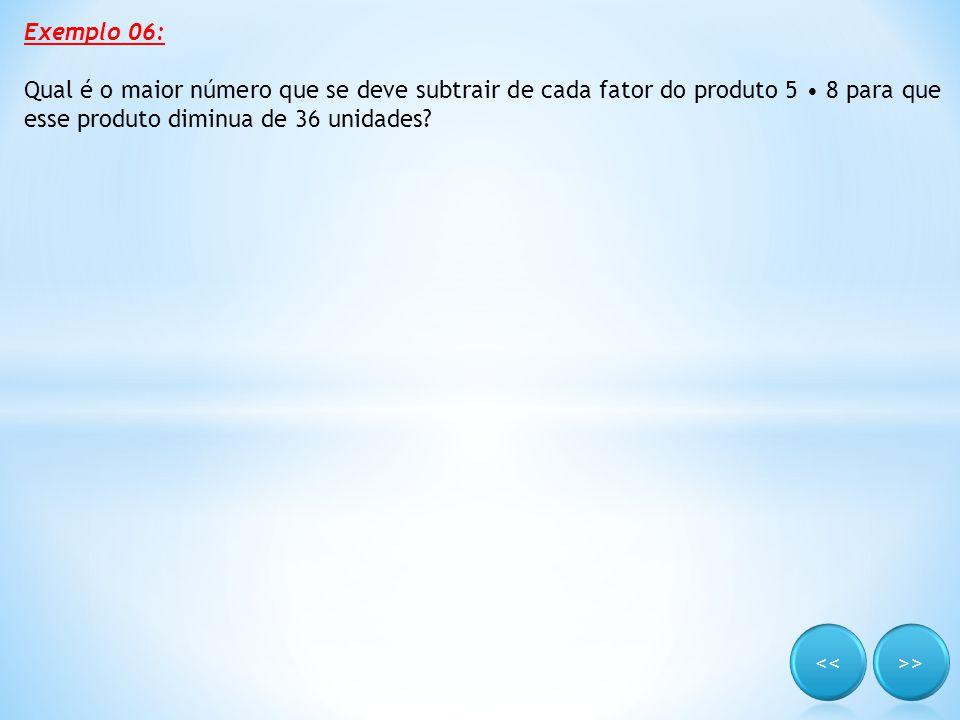 Exemplo 06: Qual é o maior número que se deve subtrair de cada fator do produto 5 • 8 para que esse produto diminua de 36 unidades?