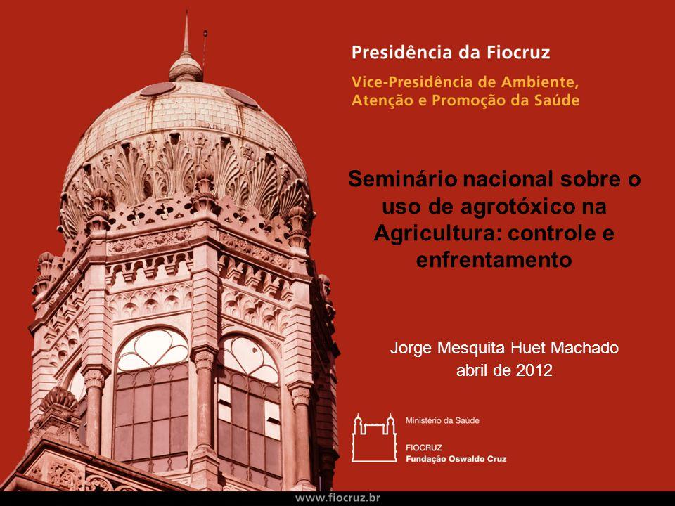 Seminário nacional sobre o uso de agrotóxico na Agricultura: controle e enfrentamento Jorge Mesquita Huet Machado abril de 2012