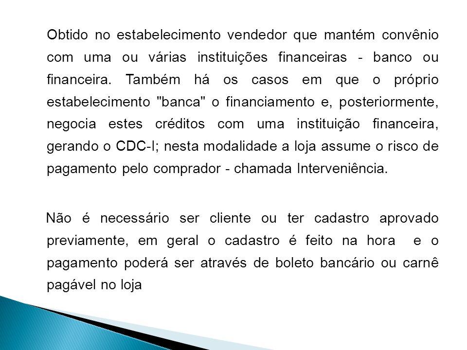 Obtido no estabelecimento vendedor que mantém convênio com uma ou várias instituições financeiras - banco ou financeira.