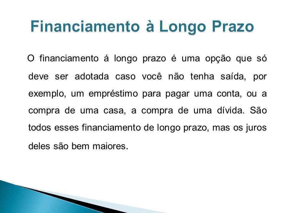 O financiamento á longo prazo é uma opção que só deve ser adotada caso você não tenha saída, por exemplo, um empréstimo para pagar uma conta, ou a compra de uma casa, a compra de uma dívida.