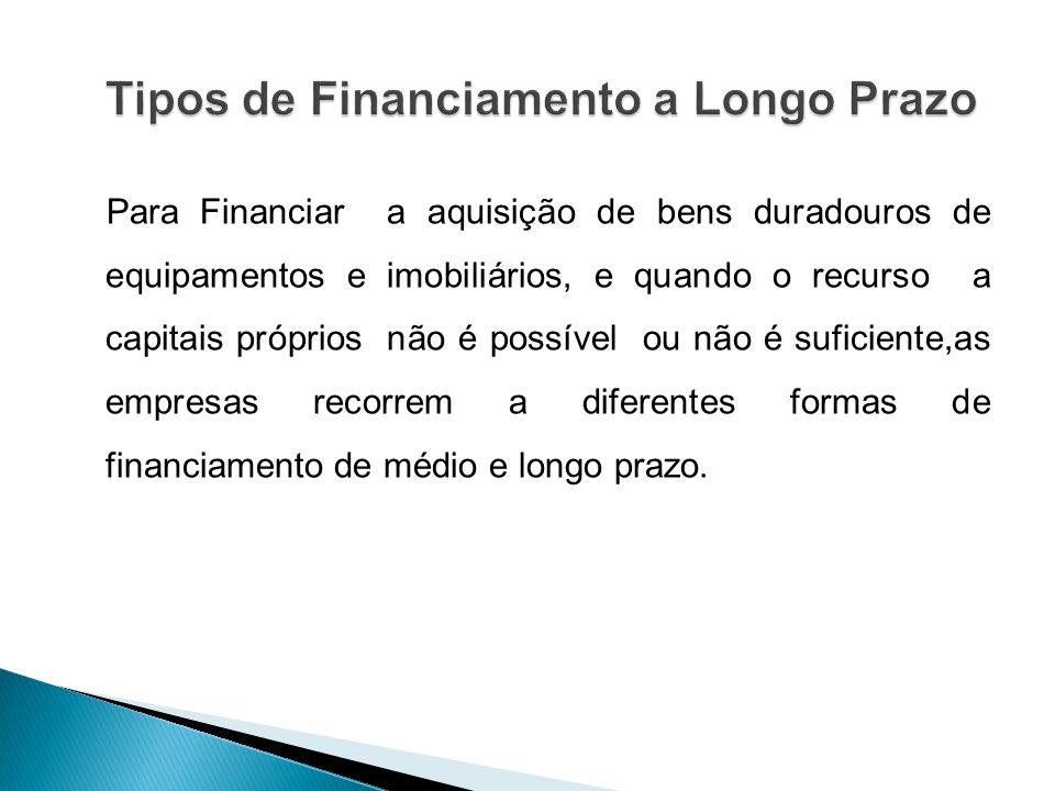 Para Financiar a aquisição de bens duradouros de equipamentos e imobiliários, e quando o recurso a capitais próprios não é possível ou não é suficiente,as empresas recorrem a diferentes formas de financiamento de médio e longo prazo.