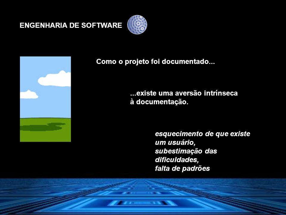 ENGENHARIA DE SOFTWARE Como o projeto foi documentado......existe uma aversão intrínseca à documentação. esquecimento de que existe um usuário, subest