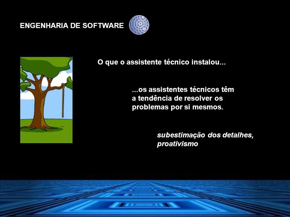 ENGENHARIA DE SOFTWARE O que o assistente técnico instalou......os assistentes técnicos têm a tendência de resolver os problemas por si mesmos. subest