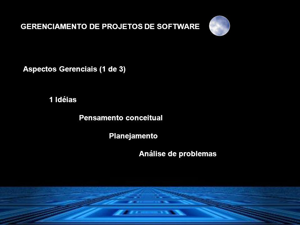 GERENCIAMENTO DE PROJETOS DE SOFTWARE Aspectos Gerenciais (1 de 3) 1 Idéias Pensamento conceitual Planejamento Análise de problemas