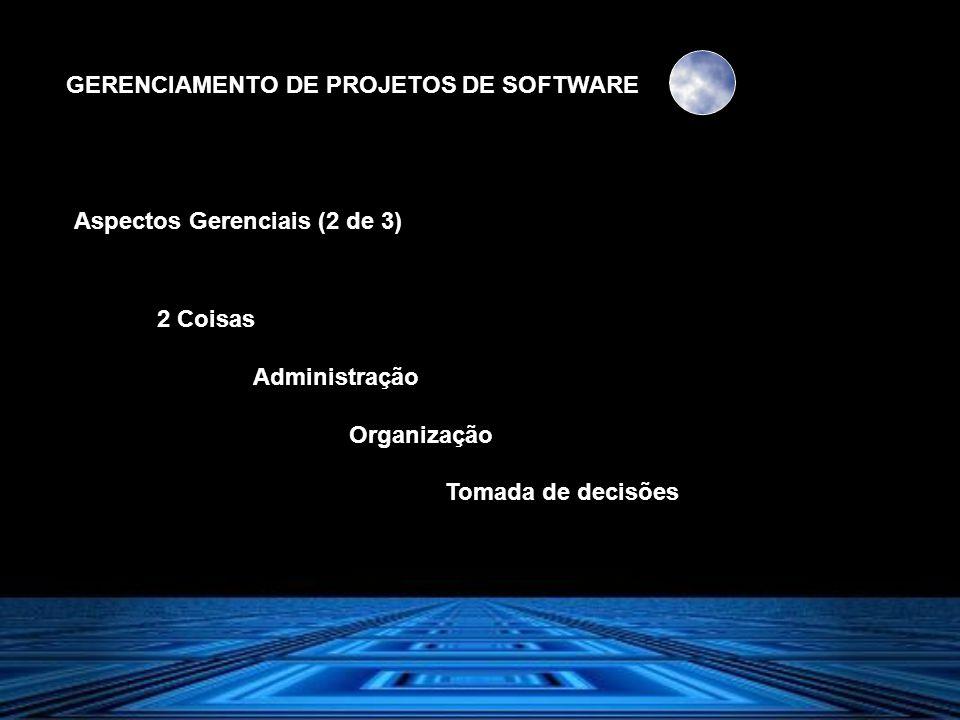 GERENCIAMENTO DE PROJETOS DE SOFTWARE Aspectos Gerenciais (2 de 3) 2 Coisas Administração Organização Tomada de decisões