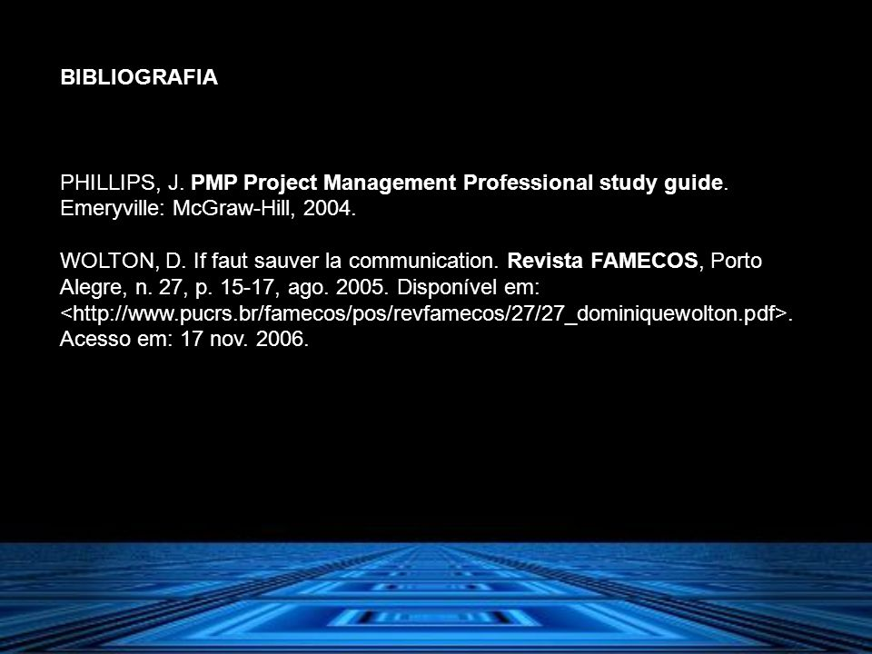 BIBLIOGRAFIA PHILLIPS, J. PMP Project Management Professional study guide. Emeryville: McGraw-Hill, 2004. WOLTON, D. If faut sauver la communication.