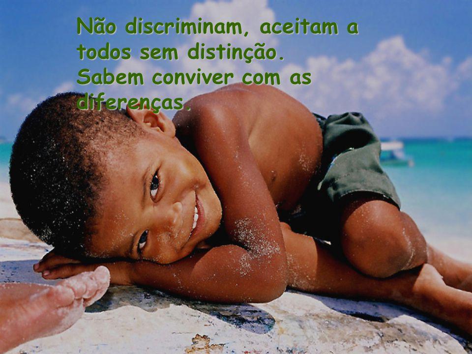 Não discriminam, aceitam a todos sem distinção. Sabem conviver com as diferenças.