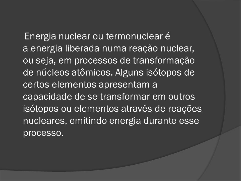 Energia nuclear ou termonuclear é a energia liberada numa reação nuclear, ou seja, em processos de transformação de núcleos atômicos. Alguns isótopos