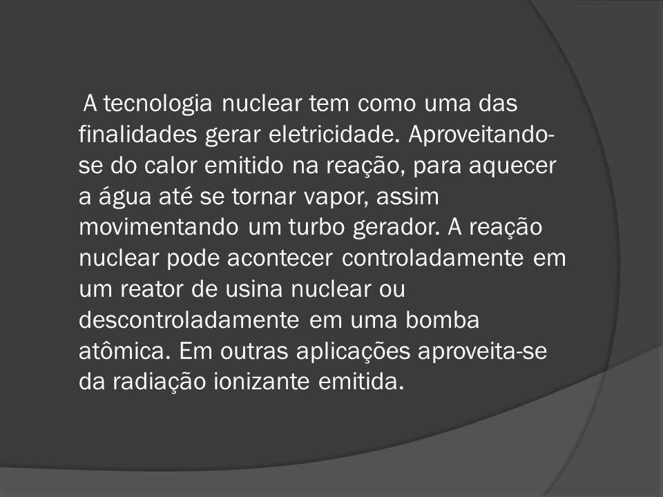 A tecnologia nuclear tem como uma das finalidades gerar eletricidade. Aproveitando- se do calor emitido na reação, para aquecer a água até se tornar v