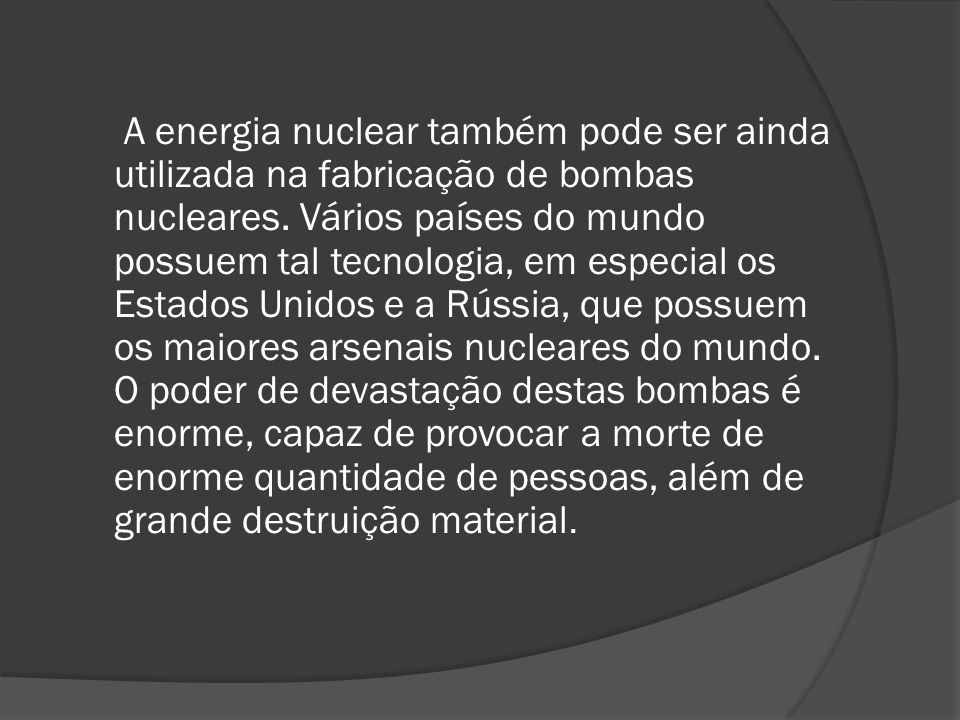 A energia nuclear também pode ser ainda utilizada na fabricação de bombas nucleares. Vários países do mundo possuem tal tecnologia, em especial os Est