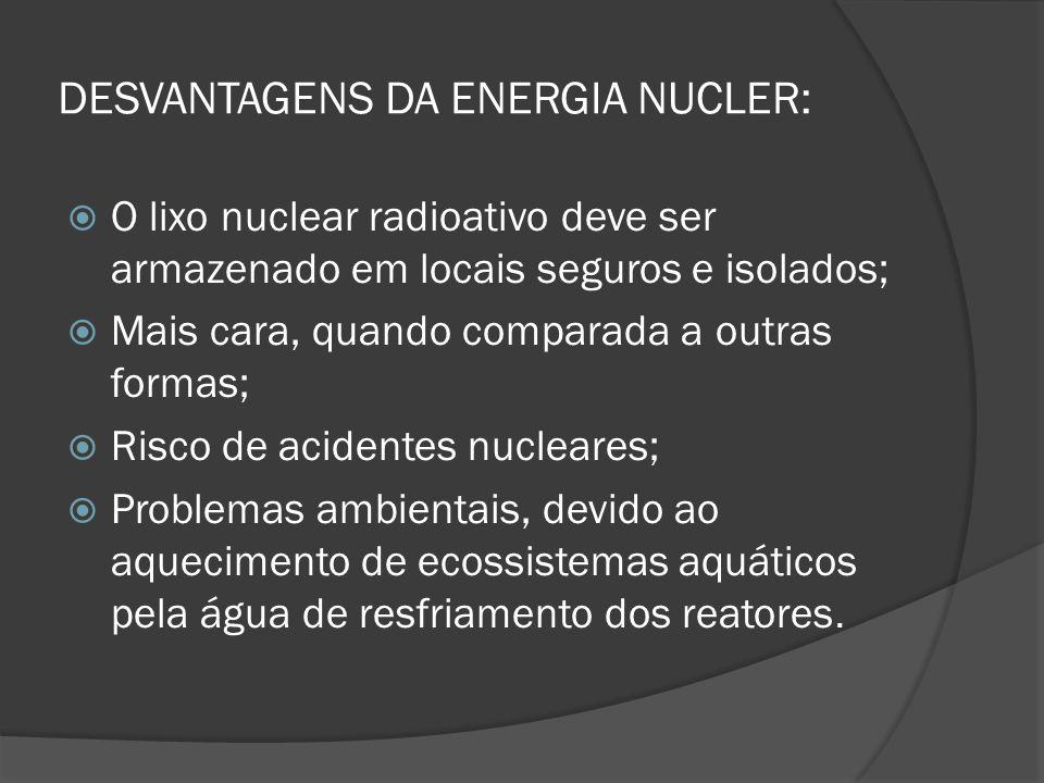 DESVANTAGENS DA ENERGIA NUCLER:  O lixo nuclear radioativo deve ser armazenado em locais seguros e isolados;  Mais cara, quando comparada a outras f