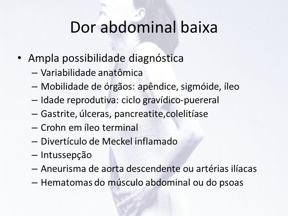 Dor abdominal baixa • Ampla possibilidade diagnóstica – Variabilidade anatômica – Mobilidade de órgãos: apêndice, sigmóide, íleo – Idade reprodutiva: