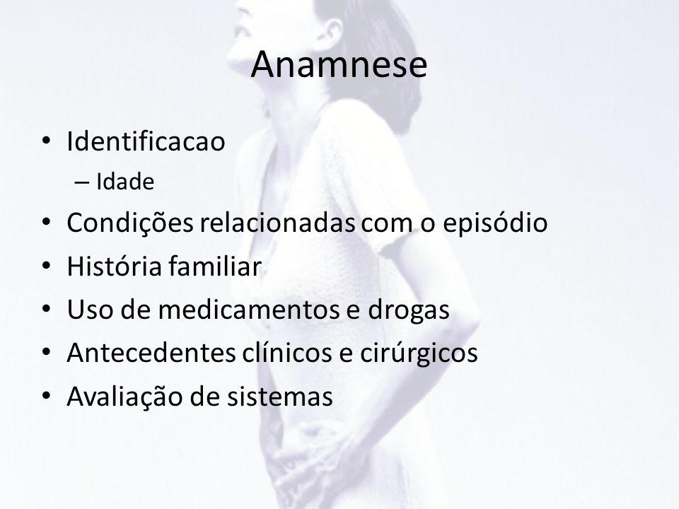 Anamnese • Identificacao – Idade • Condições relacionadas com o episódio • História familiar • Uso de medicamentos e drogas • Antecedentes clínicos e