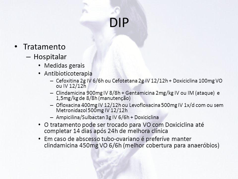 DIP • Tratamento – Hospitalar • Medidas gerais • Antibioticoterapia – Cefoxitina 2g IV 6/6h ou Cefotetana 2g IV 12/12h + Doxiciclina 100mg VO ou IV 12
