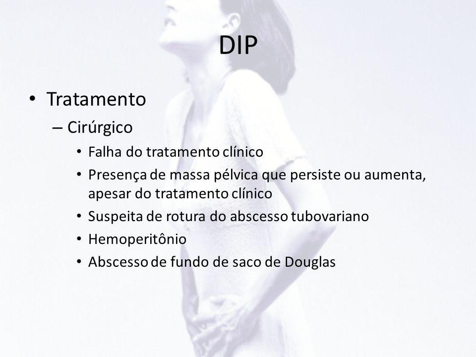 DIP • Tratamento – Cirúrgico • Falha do tratamento clínico • Presença de massa pélvica que persiste ou aumenta, apesar do tratamento clínico • Suspeit