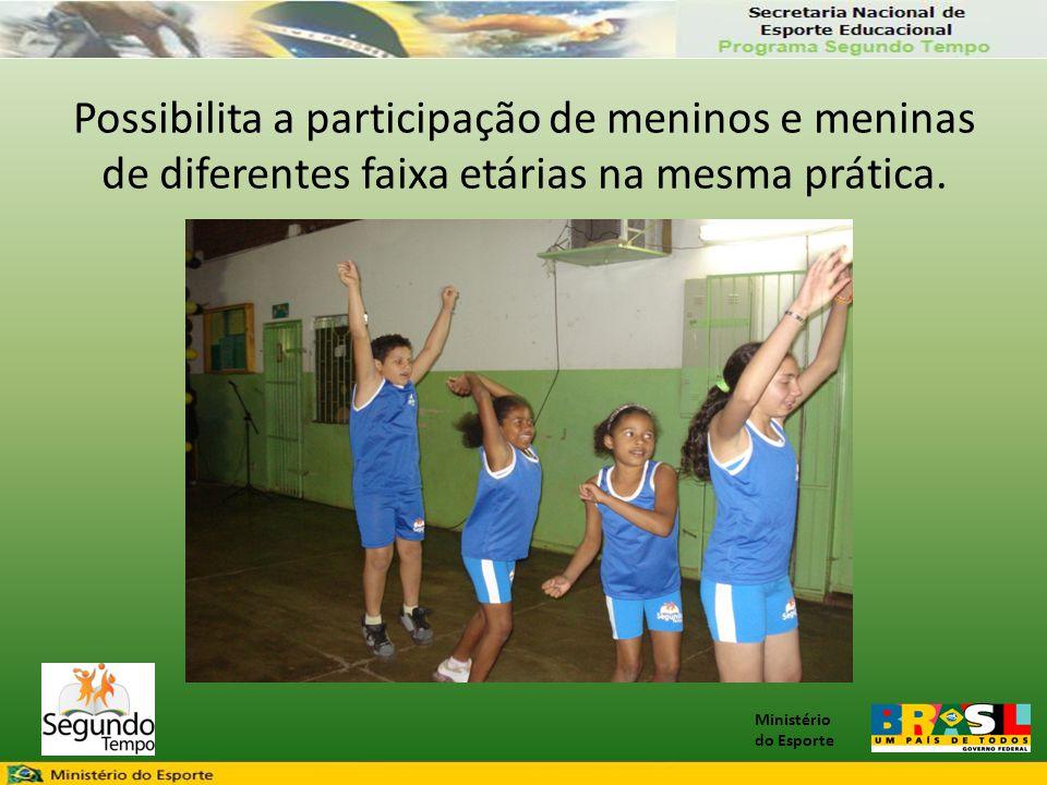 Ministério do Esporte Possibilita a participação de meninos e meninas de diferentes faixa etárias na mesma prática.