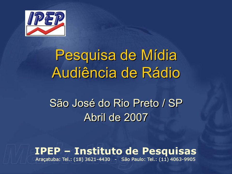 Pesquisa de Mídia Audiência de Rádio São José do Rio Preto / SP Abril de 2007 São José do Rio Preto / SP Abril de 2007 IPEP – Instituto de Pesquisas Araçatuba: Tel.: (18) 3621-4430 - São Paulo: Tel.: (11) 4063-9905