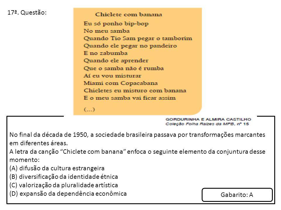 """17ª. Questão: No final da década de 1950, a sociedade brasileira passava por transformações marcantes em diferentes áreas. A letra da canção """"Chiclete"""