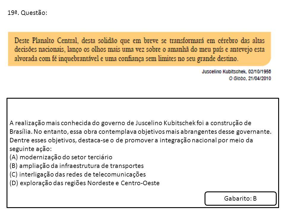 19ª. Questão: A realização mais conhecida do governo de Juscelino Kubitschek foi a construção de Brasília. No entanto, essa obra contemplava objetivos