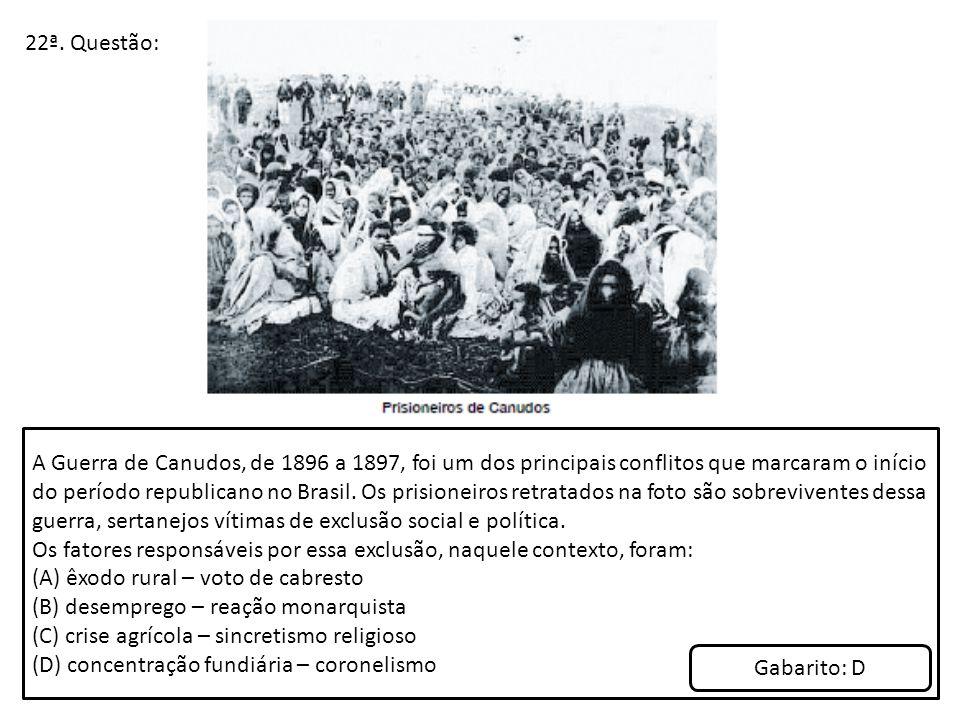 22ª. Questão: A Guerra de Canudos, de 1896 a 1897, foi um dos principais conflitos que marcaram o início do período republicano no Brasil. Os prisione