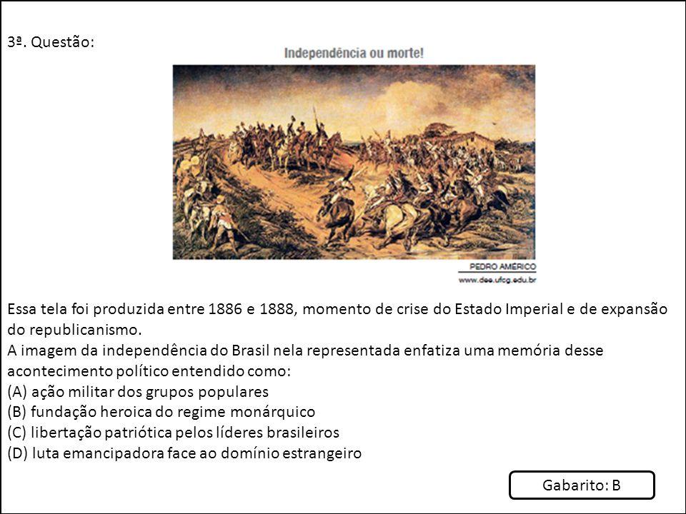 3ª. Questão: Essa tela foi produzida entre 1886 e 1888, momento de crise do Estado Imperial e de expansão do republicanismo. A imagem da independência