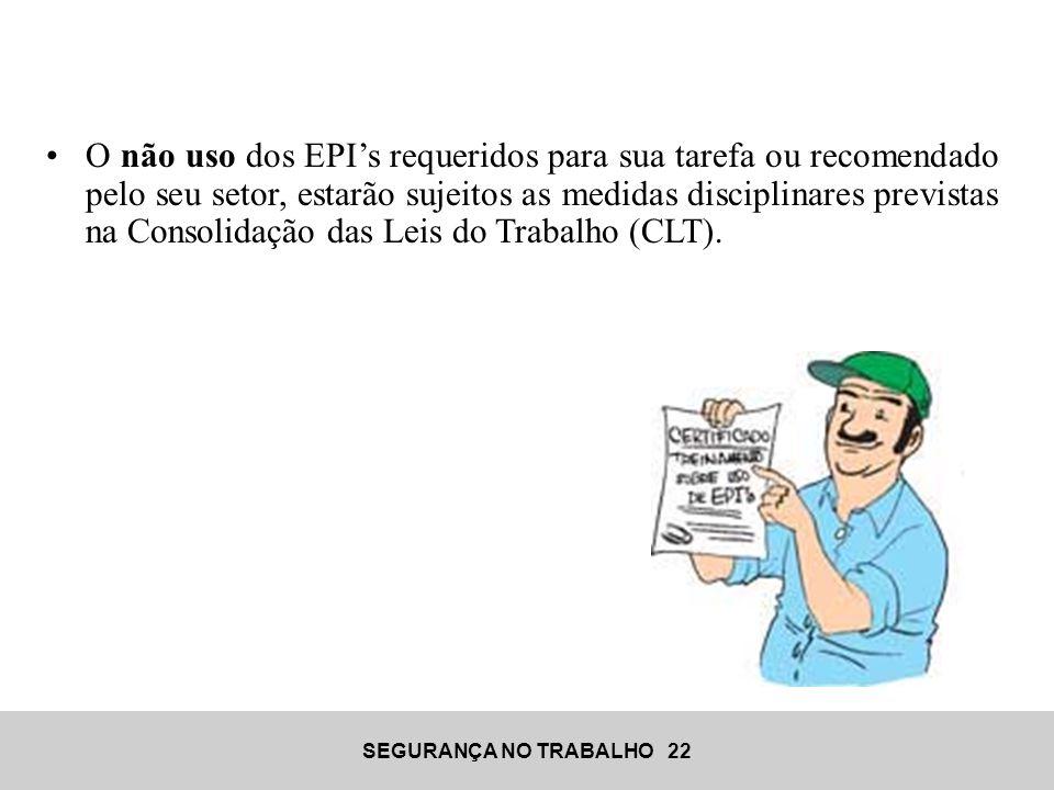 SEGURANÇA NO TRABALHO 22 •O não uso dos EPI's requeridos para sua tarefa ou recomendado pelo seu setor, estarão sujeitos as medidas disciplinares prev