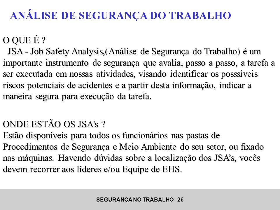 SEGURANÇA NO TRABALHO 26 O QUE É ? JSA - Job Safety Analysis,(Análise de Segurança do Trabalho) é um importante instrumento de segurança que avalia, p
