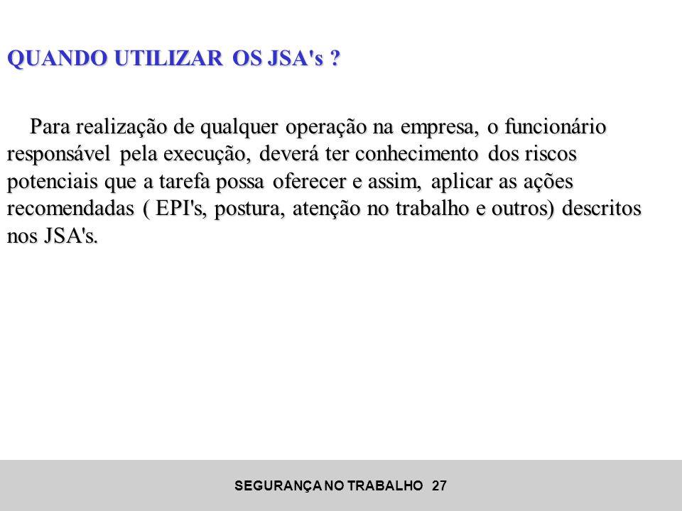 SEGURANÇA NO TRABALHO 27 QUANDO UTILIZAR OS JSA's ? Para realização de qualquer operação na empresa, o funcionário responsável pela execução, deverá t