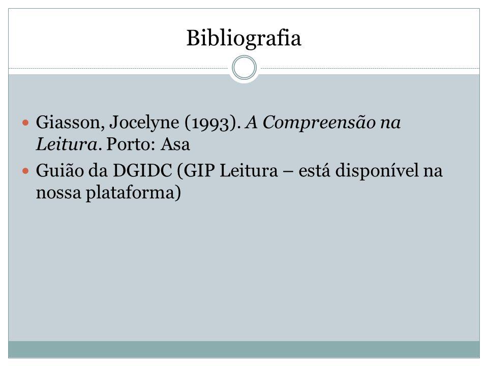 Bibliografia  Giasson, Jocelyne (1993). A Compreensão na Leitura. Porto: Asa  Guião da DGIDC (GIP Leitura – está disponível na nossa plataforma)
