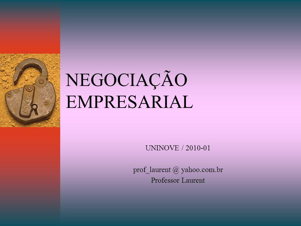 NEGOCIAÇÃO EMPRESARIAL UNINOVE / 2010-01 prof_laurent @ yahoo.com.br Professor Laurent