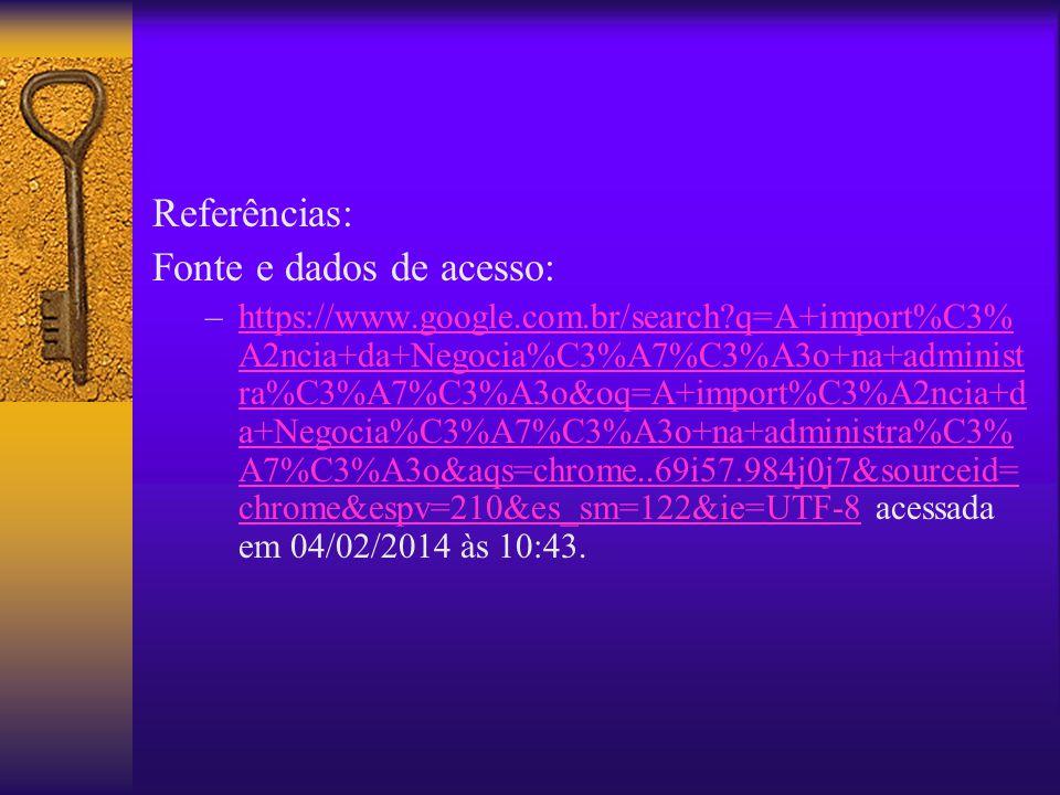 Referências: Fonte e dados de acesso: –https://www.google.com.br/search?q=A+import%C3% A2ncia+da+Negocia%C3%A7%C3%A3o+na+administ ra%C3%A7%C3%A3o&oq=A+import%C3%A2ncia+d a+Negocia%C3%A7%C3%A3o+na+administra%C3% A7%C3%A3o&aqs=chrome..69i57.984j0j7&sourceid= chrome&espv=210&es_sm=122&ie=UTF-8 acessada em 04/02/2014 às 10:43.https://www.google.com.br/search?q=A+import%C3% A2ncia+da+Negocia%C3%A7%C3%A3o+na+administ ra%C3%A7%C3%A3o&oq=A+import%C3%A2ncia+d a+Negocia%C3%A7%C3%A3o+na+administra%C3% A7%C3%A3o&aqs=chrome..69i57.984j0j7&sourceid= chrome&espv=210&es_sm=122&ie=UTF-8