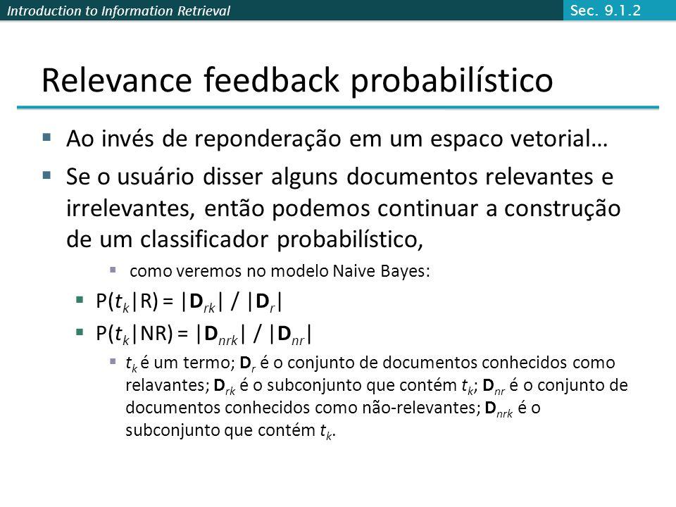 Introduction to Information Retrieval Relevance feedback probabilístico  Ao invés de reponderação em um espaco vetorial…  Se o usuário disser alguns