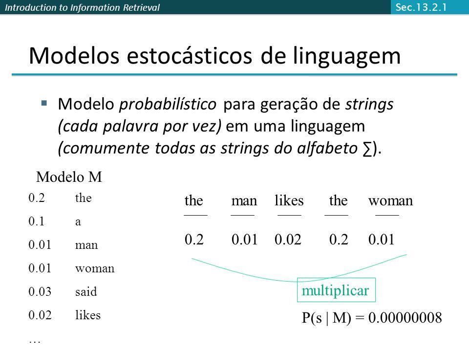 Introduction to Information Retrieval Modelos estocásticos de linguagem  Modelo probabilístico para geração de strings (cada palavra por vez) em uma