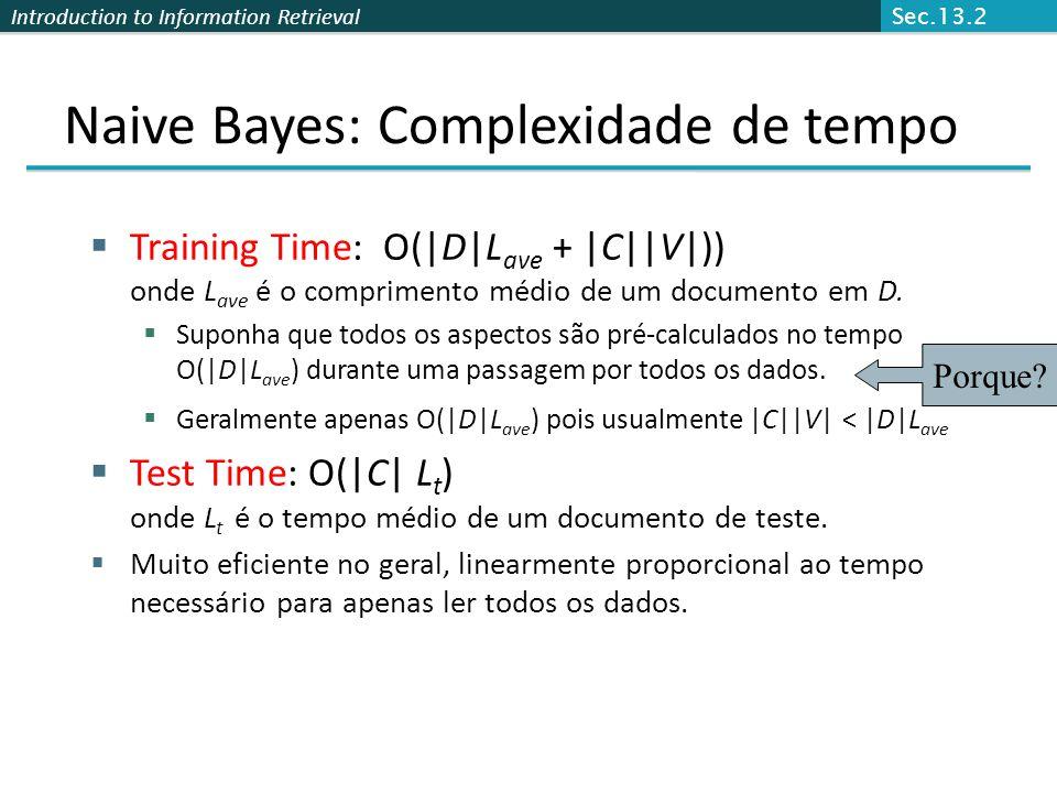 Introduction to Information Retrieval Naive Bayes: Complexidade de tempo  Training Time: O(|D|L ave + |C||V|)) onde L ave é o comprimento médio de um