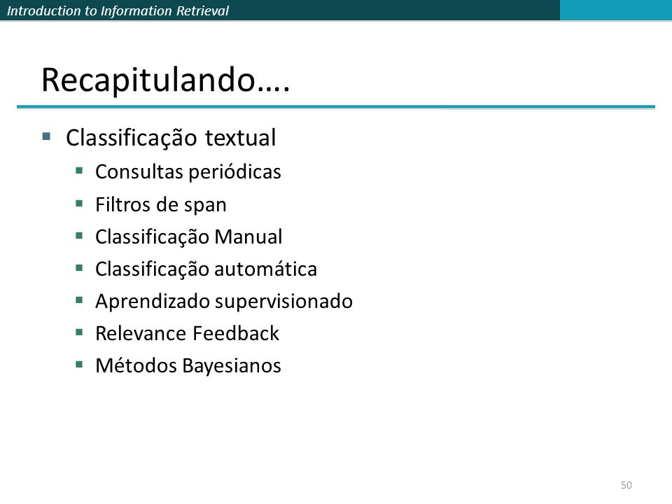 Introduction to Information Retrieval Recapitulando….  Classificação textual  Consultas periódicas  Filtros de span  Classificação Manual  Classi