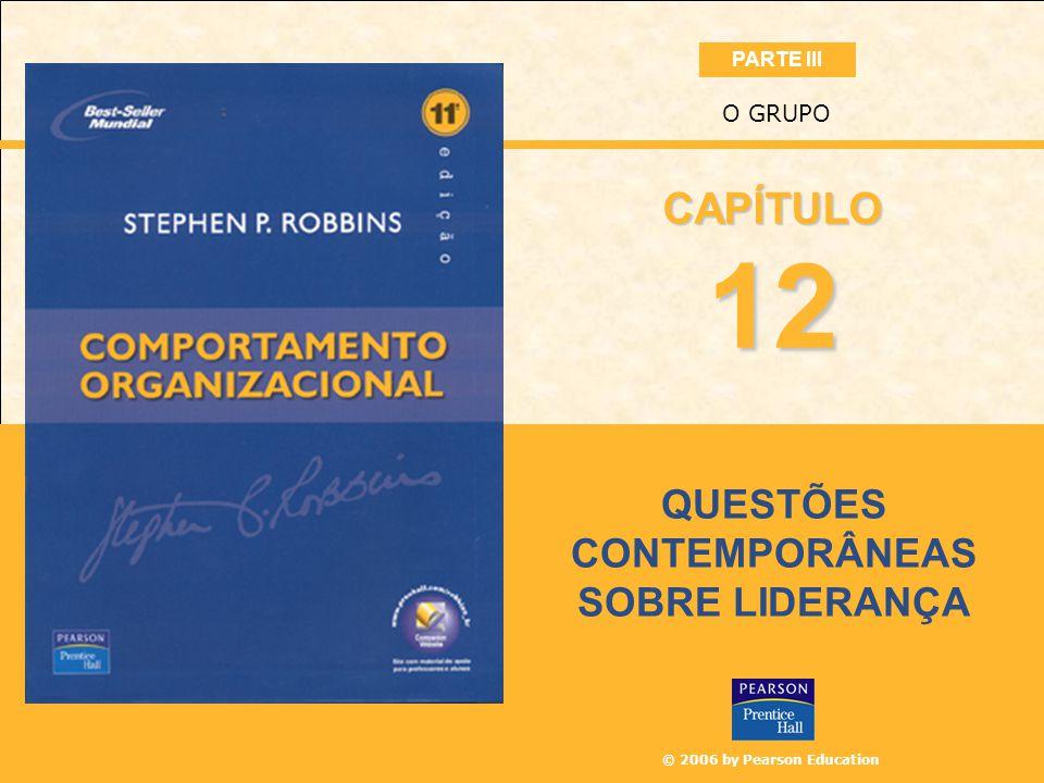 © 2006 by Pearson Education QUESTÕES CONTEMPORÂNEAS SOBRE LIDERANÇA O GRUPO 12 CAPÍTULO PARTE III