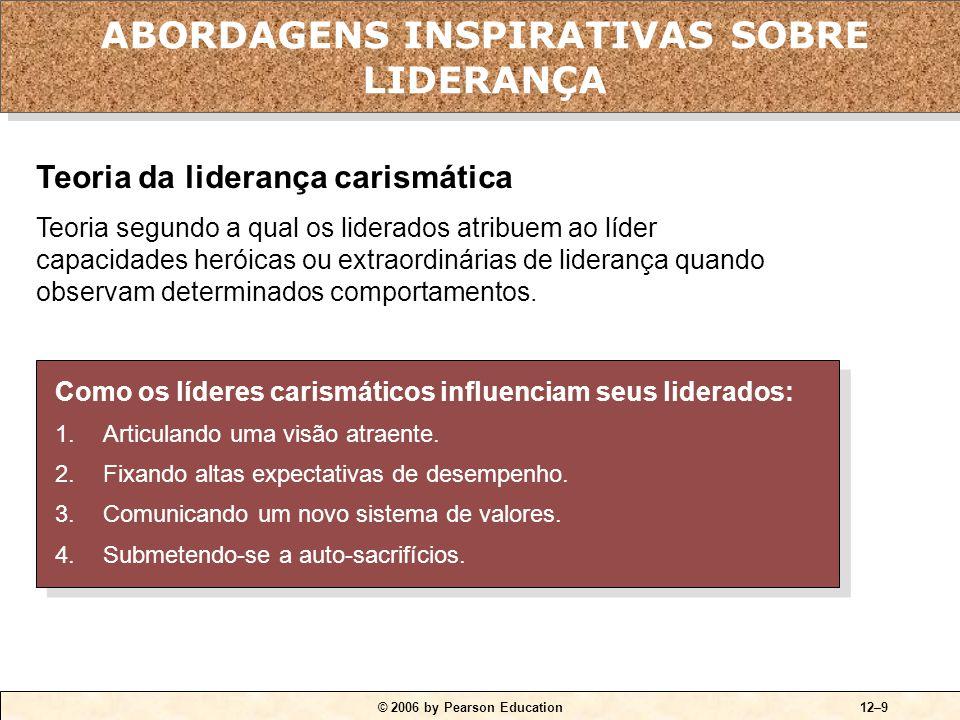 © 2006 by Pearson Education12–9 Como os líderes carismáticos influenciam seus liderados: 1.Articulando uma visão atraente. 2.Fixando altas expectativa