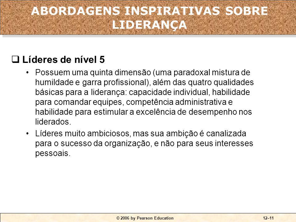 © 2006 by Pearson Education12–11  Líderes de nível 5 •Possuem uma quinta dimensão (uma paradoxal mistura de humildade e garra profissional), além das