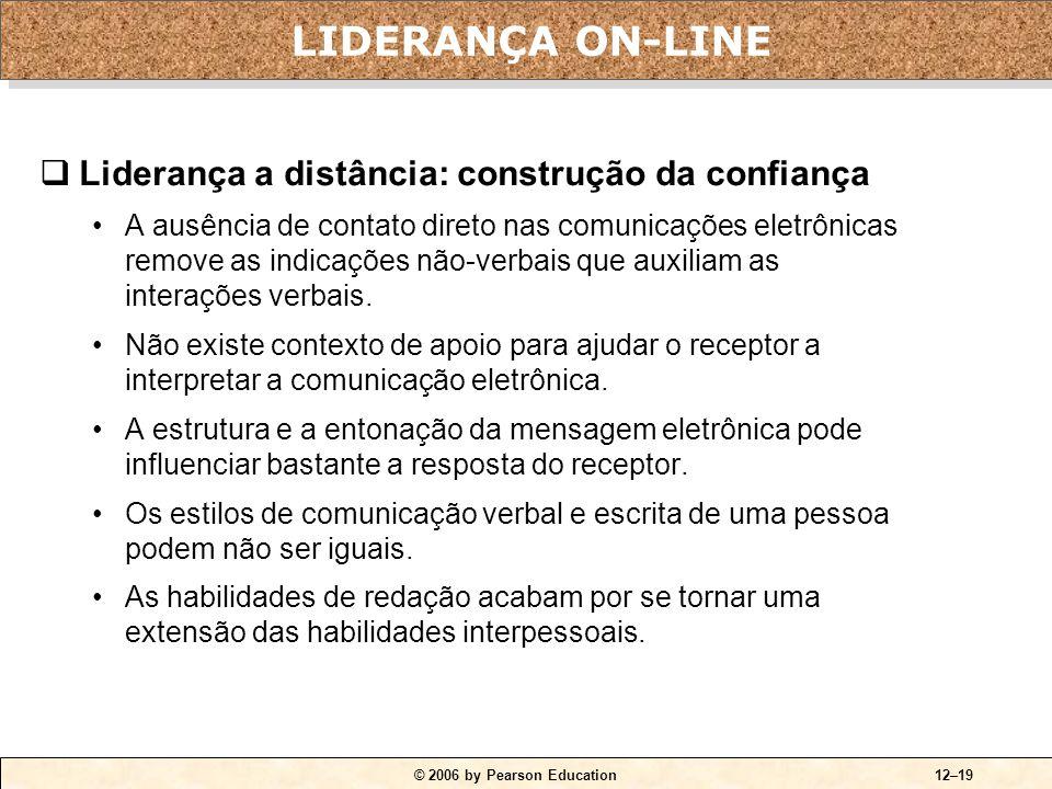 © 2006 by Pearson Education12–19  Liderança a distância: construção da confiança •A ausência de contato direto nas comunicações eletrônicas remove as