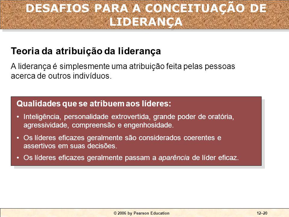 © 2006 by Pearson Education12–20 Qualidades que se atribuem aos líderes: •Inteligência, personalidade extrovertida, grande poder de oratória, agressiv