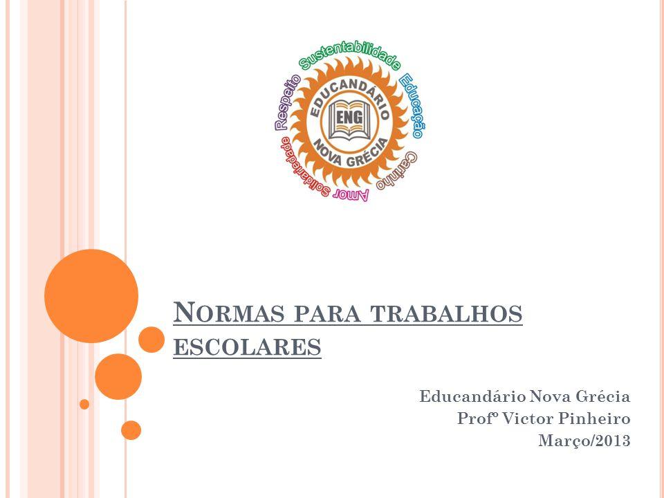 N ORMAS PARA TRABALHOS ESCOLARES Educandário Nova Grécia Profº Victor Pinheiro Março/2013