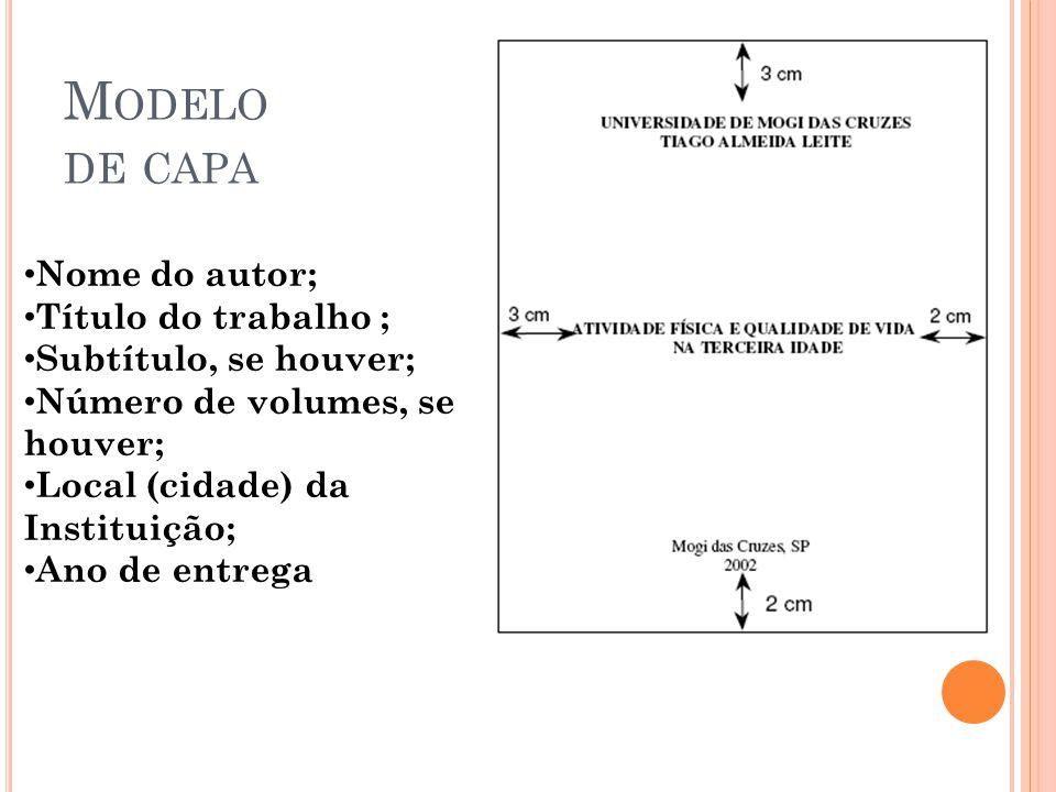 M ODELO DE CAPA • Nome do autor; • Título do trabalho ; • Subtítulo, se houver; • Número de volumes, se houver; • Local (cidade) da Instituição; • Ano