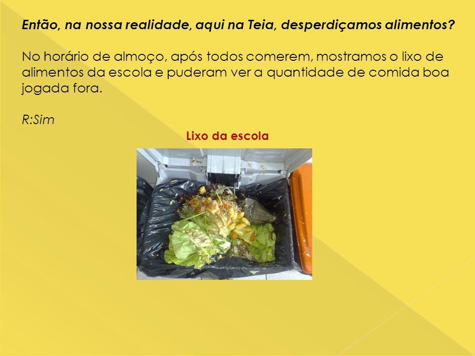 Então, na nossa realidade, aqui na Teia, desperdiçamos alimentos? No horário de almoço, após todos comerem, mostramos o lixo de alimentos da escola e