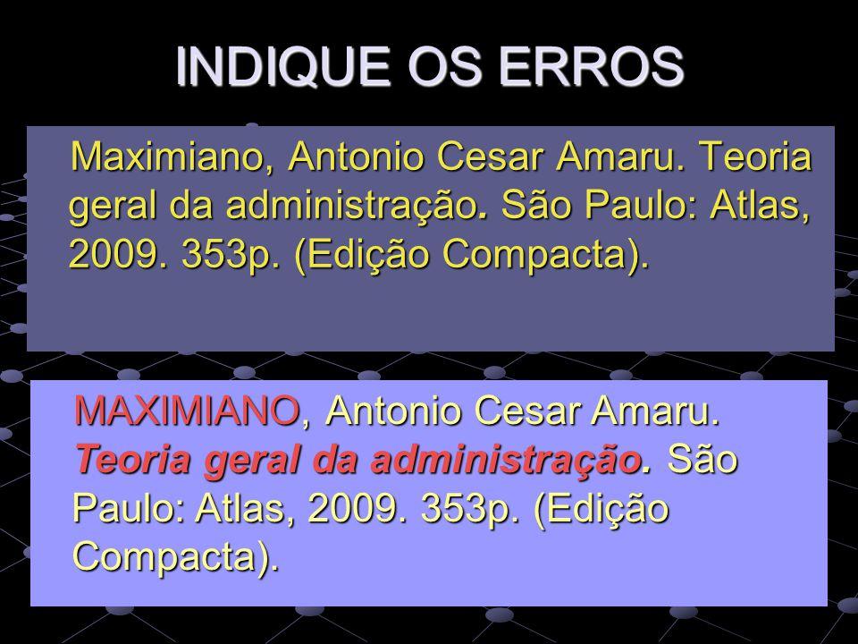 INDIQUE OS ERROS Maximiano, Antonio Cesar Amaru. Teoria geral da administração. São Paulo: Atlas, 2009. 353p. (Edição Compacta). Maximiano, Antonio Ce