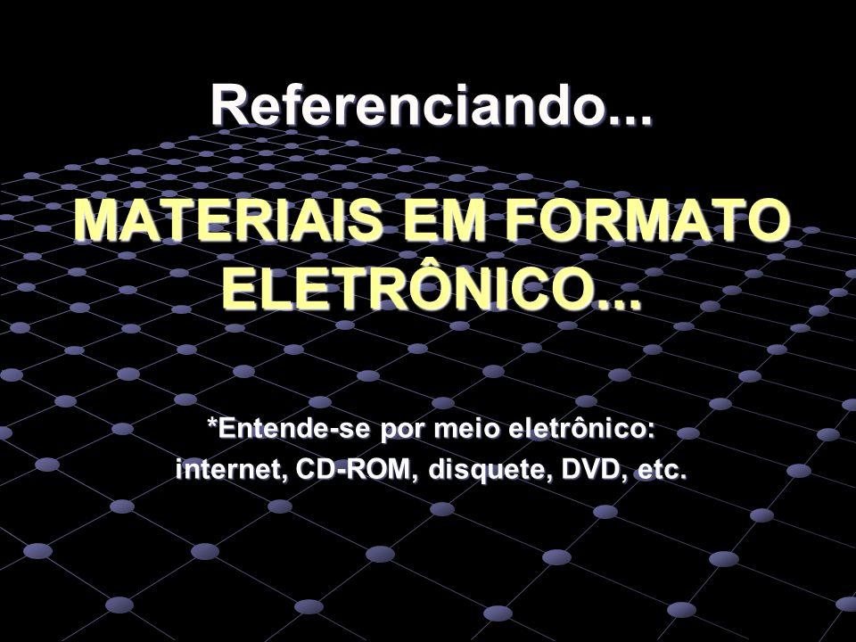 Referenciando... MATERIAIS EM FORMATO ELETRÔNICO... *Entende-se por meio eletrônico: internet, CD-ROM, disquete, DVD, etc.