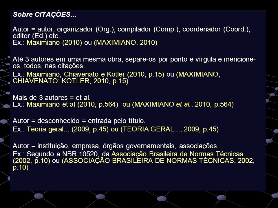 Sobre CITAÇÕES... Autor = autor; organizador (Org.); compilador (Comp.); coordenador (Coord.); editor (Ed.) etc. Ex.: Maximiano (2010) ou (MAXIMIANO,