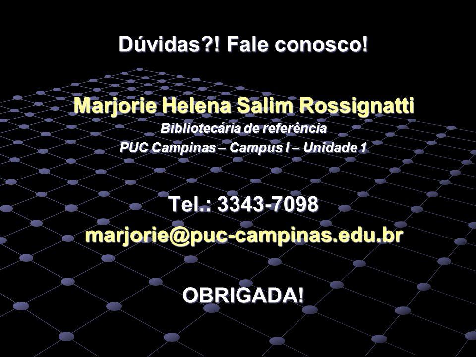 Dúvidas?! Fale conosco! Marjorie Helena Salim Rossignatti Bibliotecária de referência PUC Campinas – Campus I – Unidade 1 Tel.: 3343-7098 marjorie@puc