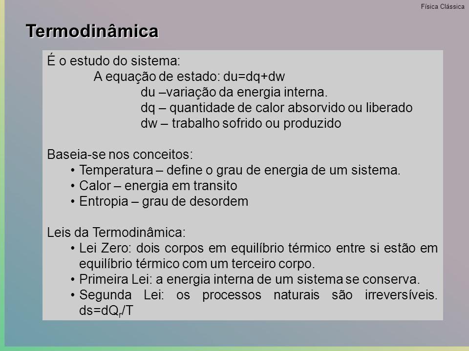 Termodinâmica •Do grego therme (calor) e dynamis (força – deve ser entendida como ação) •É de caráter empírico pois suas leis derivam de observações experimentais.