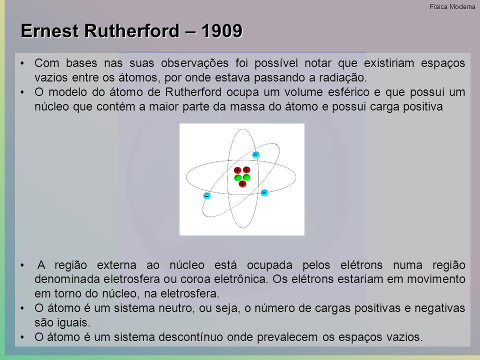 Ernest Rutherford – 1909 •Aos 26 anos de idade, Rutherford fez sua maior descoberta.